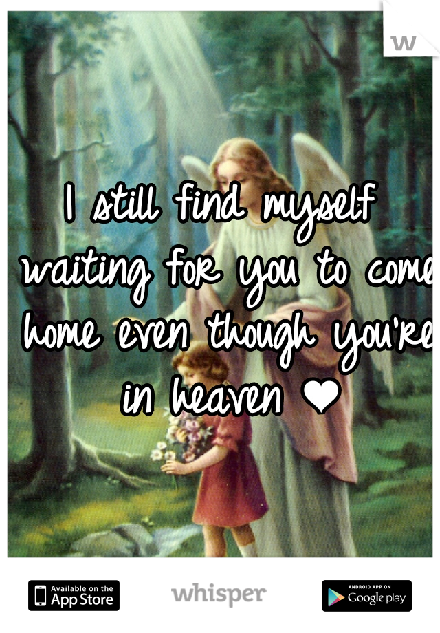 I still find myself waiting for you to come home even though you're in heaven ❤