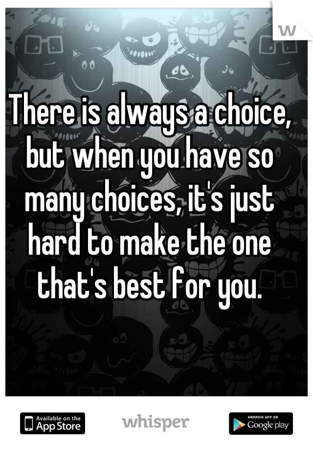 There is always a choice, but when you have so many choices, it's just hard to make the one that's best for you.