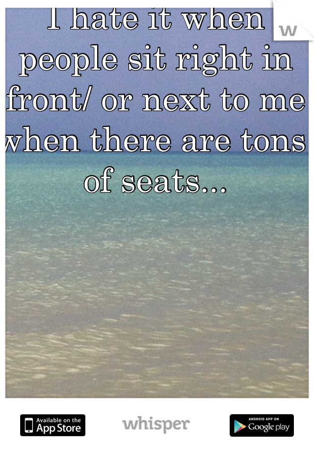 I hate it when people sit right in front/ or next to me when there are tons of seats...
