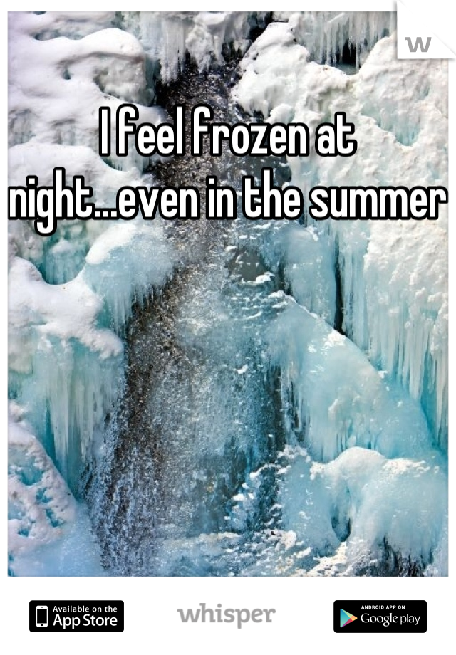 I feel frozen at night...even in the summer