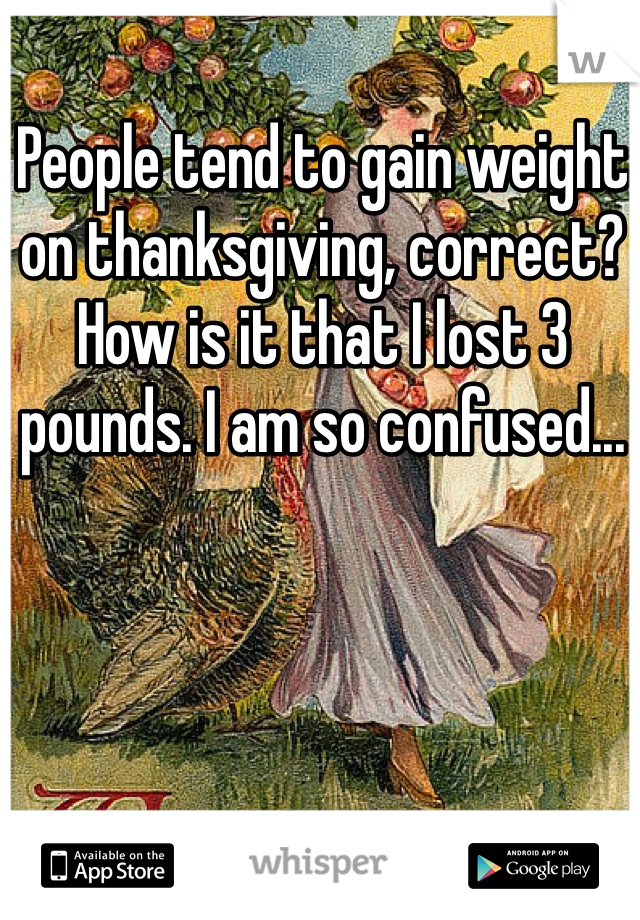 People tend to gain weight on thanksgiving, correct? How is it that I lost 3 pounds. I am so confused...