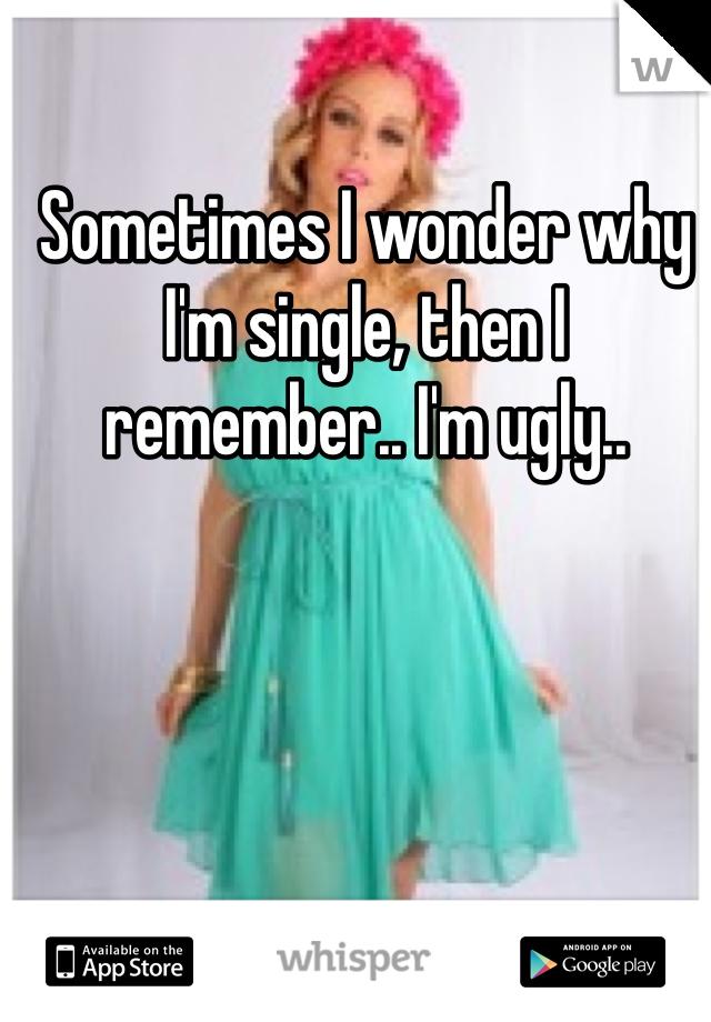 Sometimes I wonder why I'm single, then I remember.. I'm ugly..