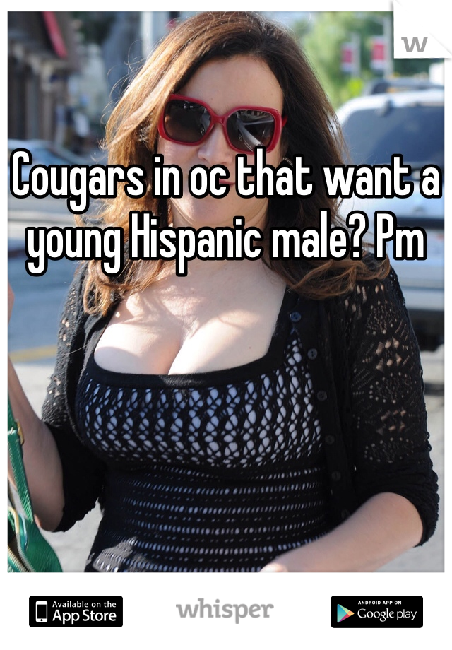 Cougars in oc that want a young Hispanic male? Pm