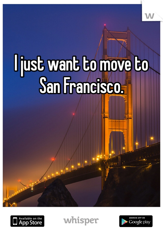 I just want to move to San Francisco.