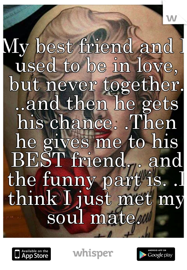 My best friend and I used to be in love, but never together. ..and then he gets his chance. .Then he gives me to his BEST friend. . and the funny part is. .I think I just met my soul mate.