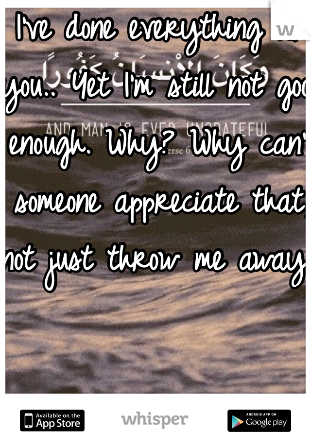 I've done everything for you.. Yet I'm still not good enough. Why? Why can't someone appreciate that, not just throw me away.