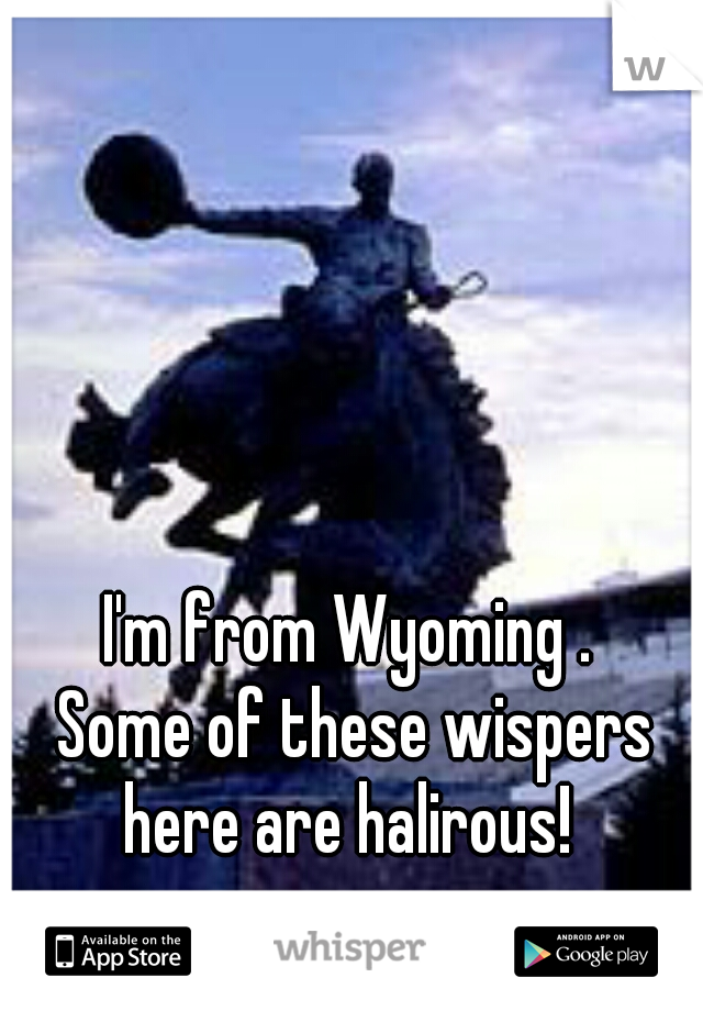 I'm from Wyoming .  Some of these wispers here are halirous!