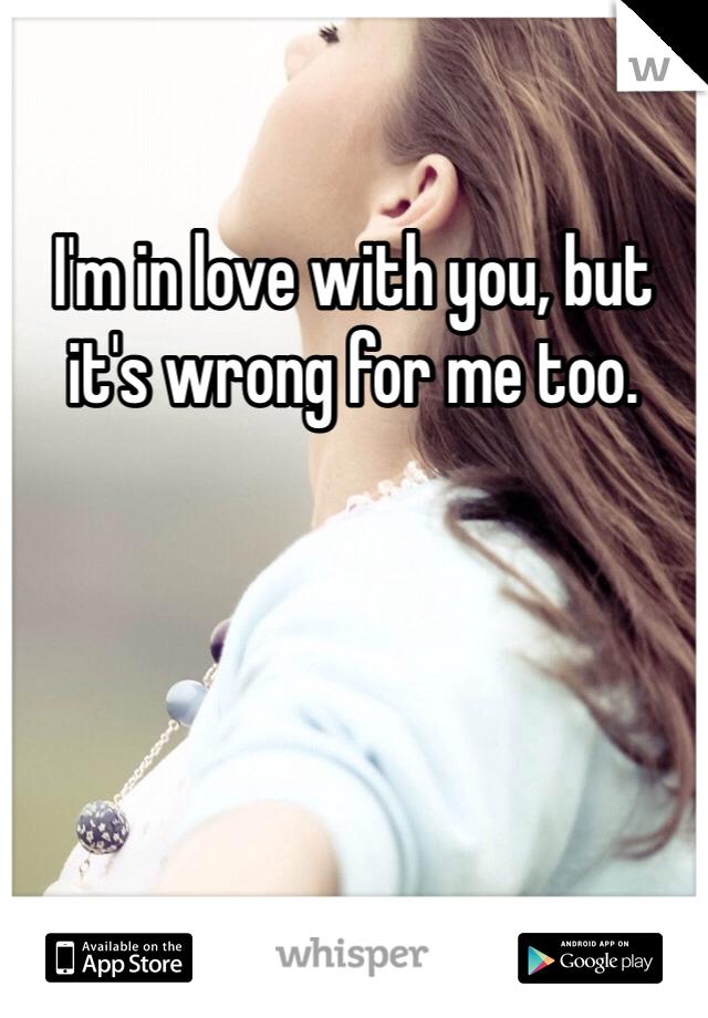 I'm in love with you, but it's wrong for me too.