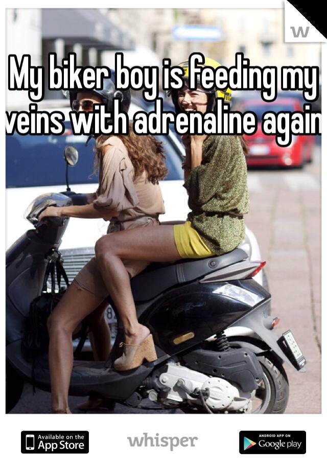 My biker boy is feeding my veins with adrenaline again