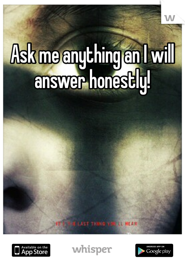 Ask me anything an I will answer honestly!