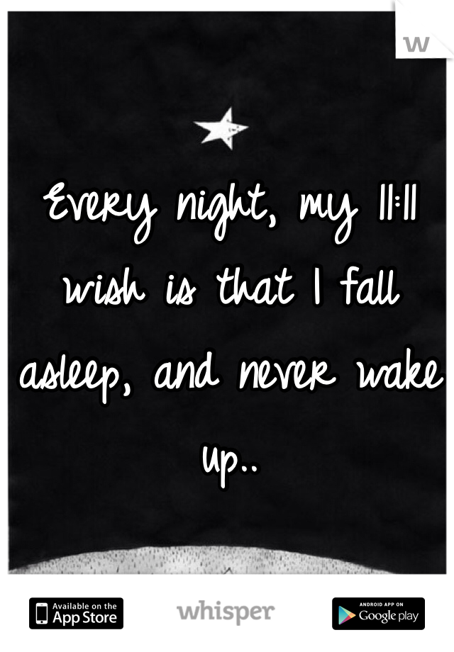 Every night, my 11:11 wish is that I fall asleep, and never wake up..