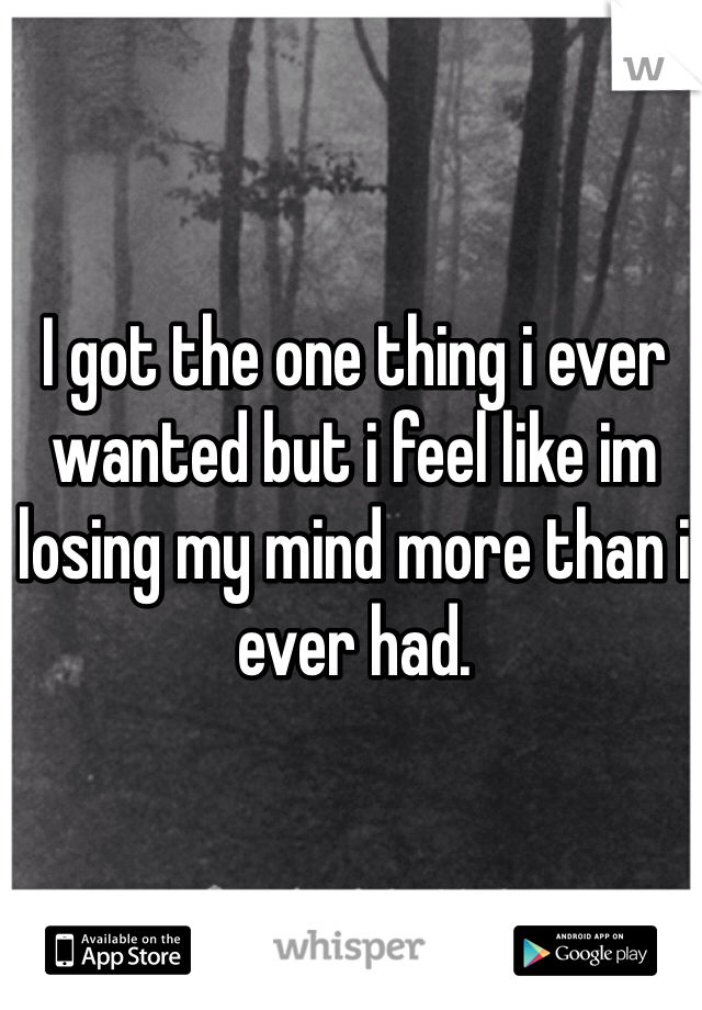 I got the one thing i ever wanted but i feel like im losing my mind more than i ever had.