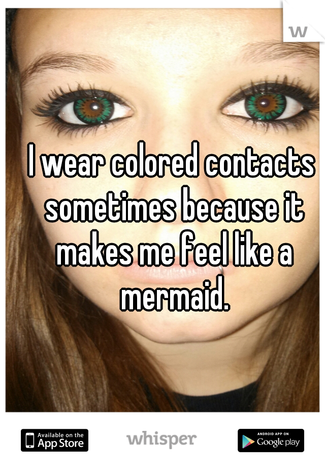 I wear colored contacts sometimes because it makes me feel like a mermaid.