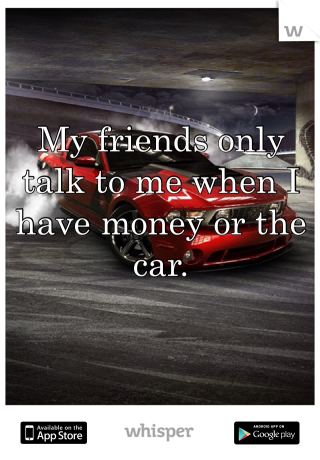 My friends only talk to me when I have money or the car.
