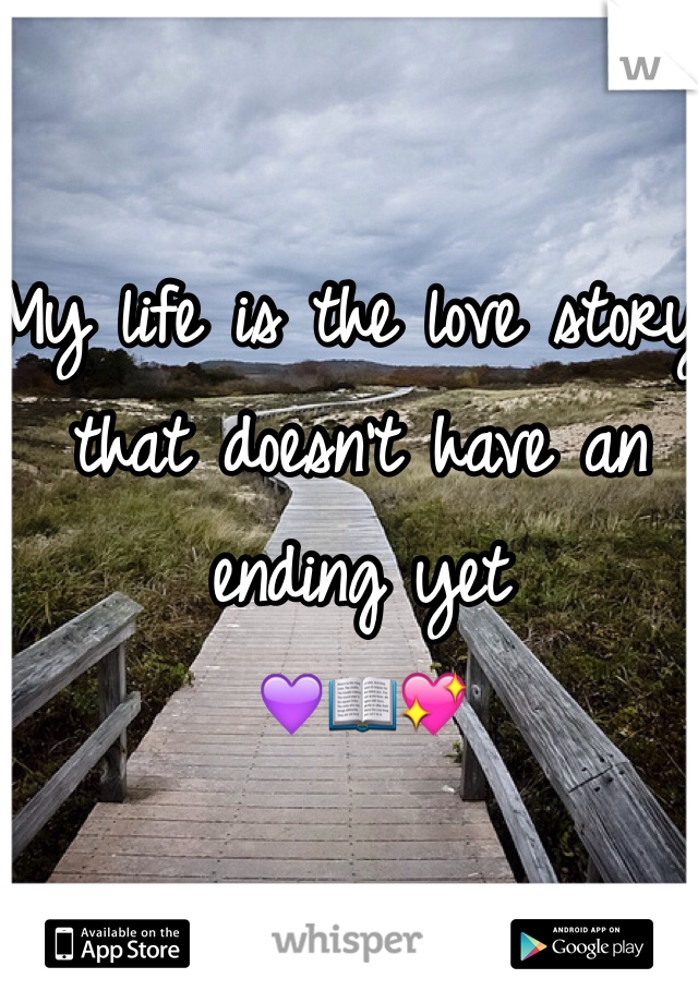 My life is the love story that doesn't have an ending yet  💜📖💖