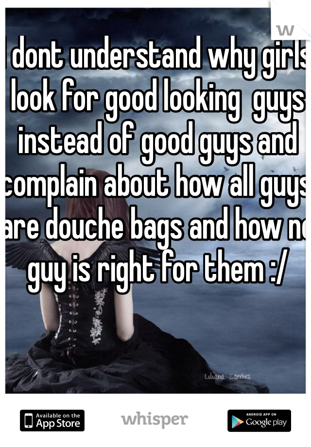 I dont understand why girls look for good looking  guys instead of good guys and complain about how all guys are douche bags and how no guy is right for them :/