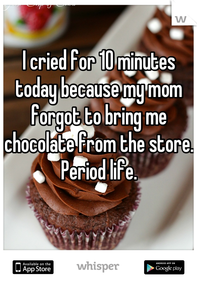 I cried for 10 minutes today because my mom forgot to bring me chocolate from the store. Period life.