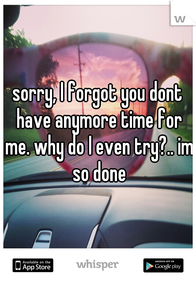 sorry, I forgot you dont have anymore time for me. why do I even try?.. im so done