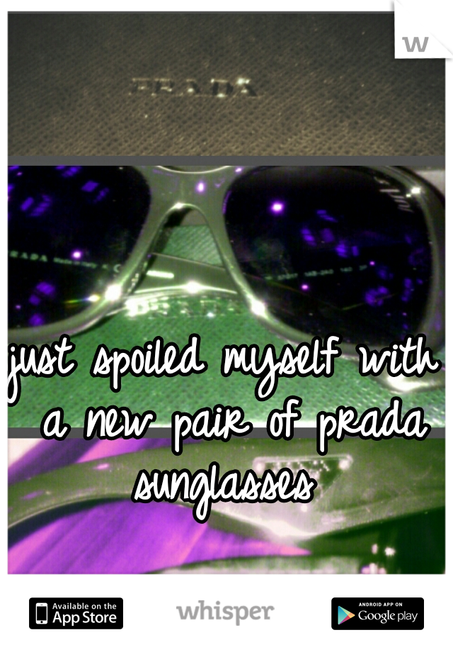 just spoiled myself with a new pair of prada sunglasses