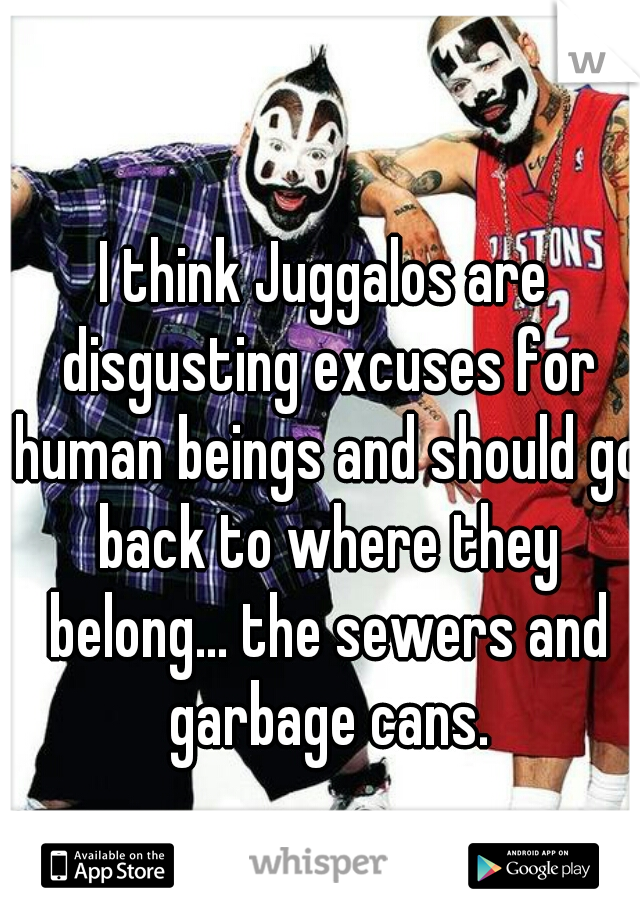 I think Juggalos are disgusting excuses for human beings and should go back to where they belong... the sewers and garbage cans.