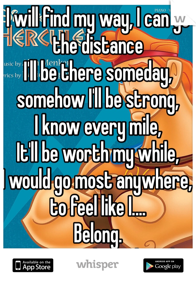 I will find my way, I can go the distance I'll be there someday, somehow I'll be strong, I know every mile, It'll be worth my while, I would go most anywhere, to feel like I.... Belong.  How am I 22/m and single?