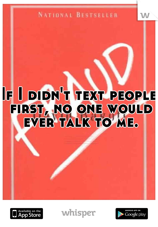If I didn't text people first, no one would ever talk to me.