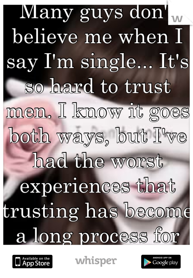 Many guys don't believe me when I say I'm single... It's so hard to trust men. I know it goes both ways, but I've had the worst experiences that trusting has become a long process for me : /