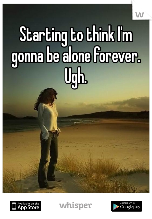 Starting to think I'm gonna be alone forever. Ugh.