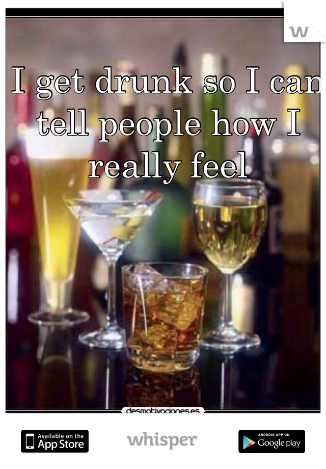 I get drunk so I can tell people how I really feel