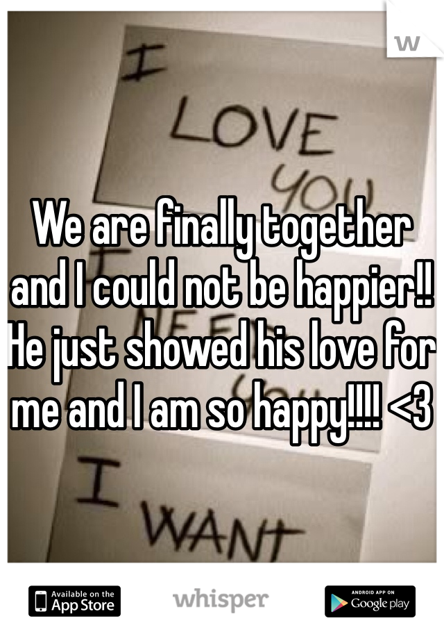 We are finally together and I could not be happier!! He just showed his love for me and I am so happy!!!! <3