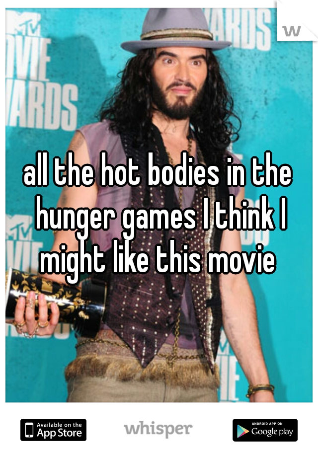all the hot bodies in the hunger games I think I might like this movie