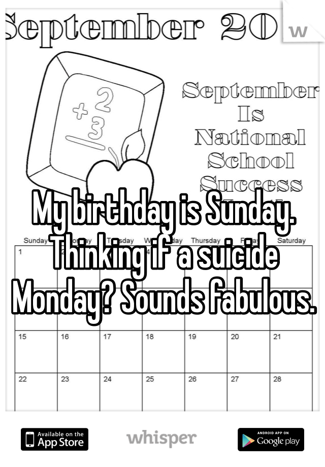 My birthday is Sunday. Thinking if a suicide Monday? Sounds fabulous.