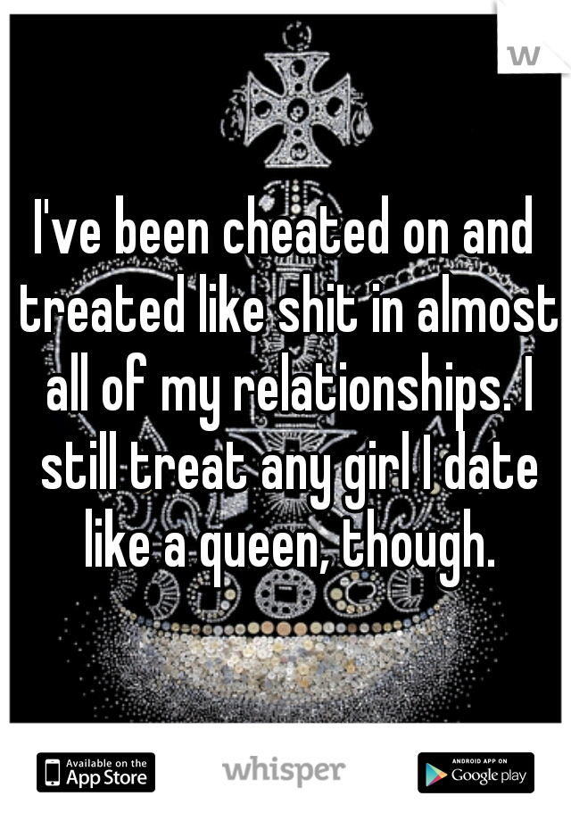 I've been cheated on and treated like shit in almost all of my relationships. I still treat any girl I date like a queen, though.