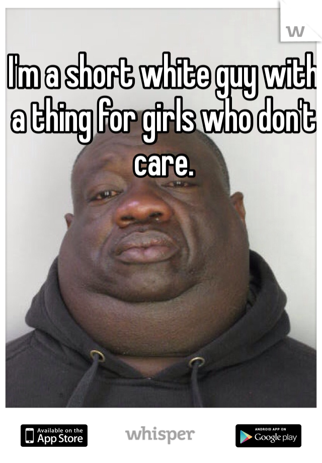 I'm a short white guy with a thing for girls who don't care.