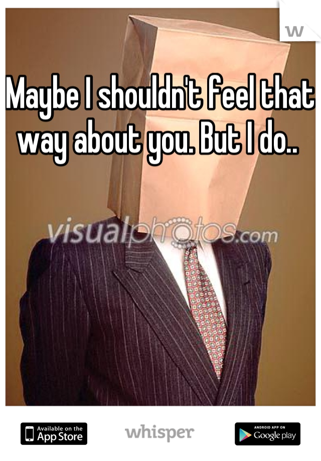 Maybe I shouldn't feel that way about you. But I do..