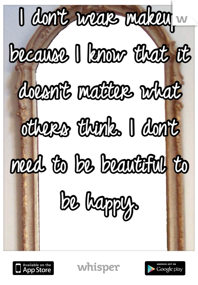 I don't wear makeup because I know that it doesn't matter what others think. I don't need to be beautiful to be happy.