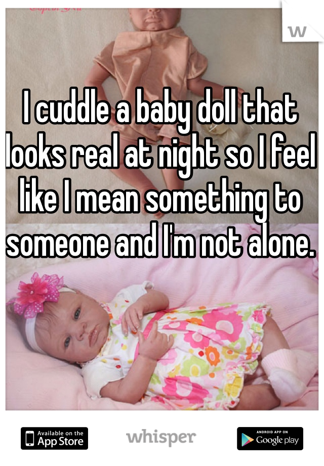 I cuddle a baby doll that looks real at night so I feel like I mean something to someone and I'm not alone.
