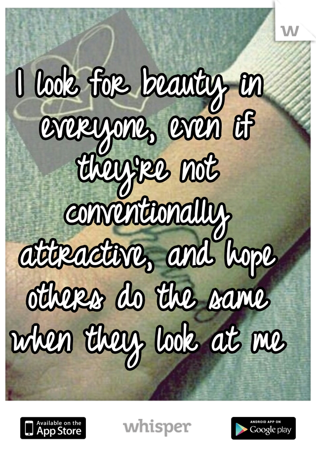 I look for beauty in everyone, even if they're not conventionally attractive, and hope others do the same when they look at me