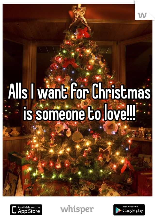 Alls I want for Christmas is someone to love!!!