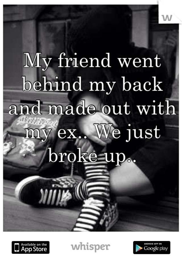 My friend went behind my back and made out with my ex.. We just broke up..