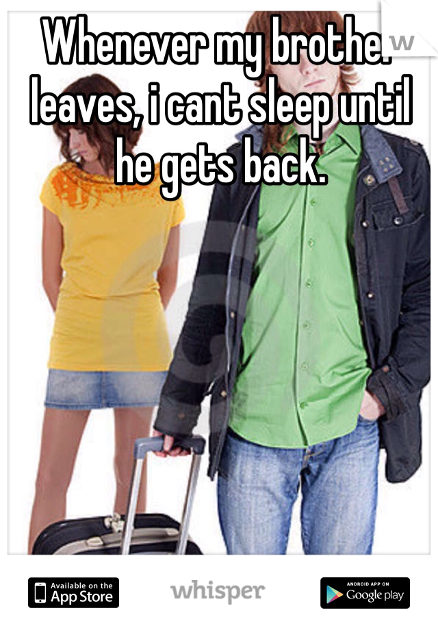 Whenever my brother leaves, i cant sleep until he gets back.