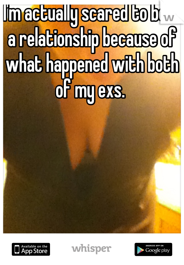 I'm actually scared to be in a relationship because of what happened with both of my exs.