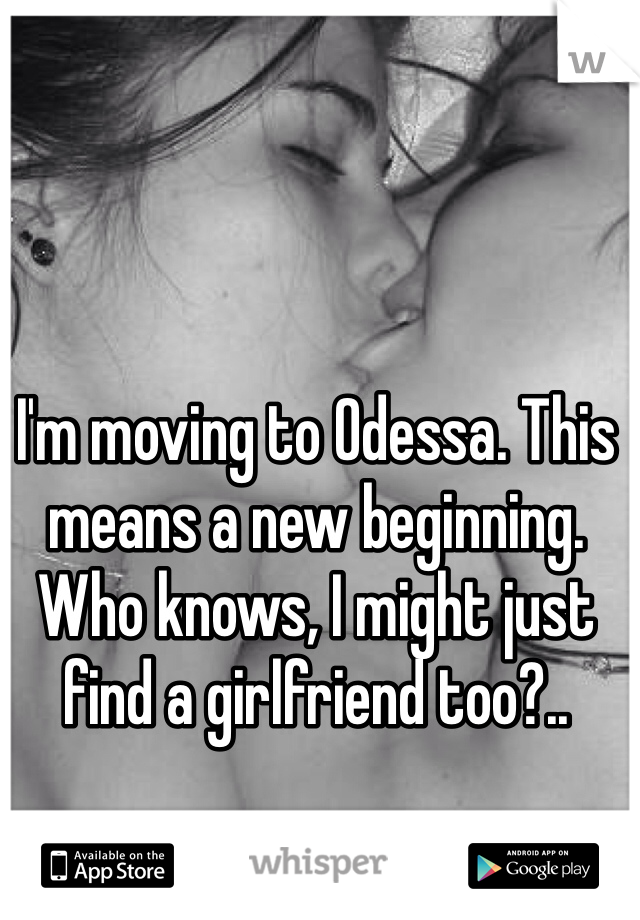 I'm moving to Odessa. This means a new beginning. Who knows, I might just find a girlfriend too?..