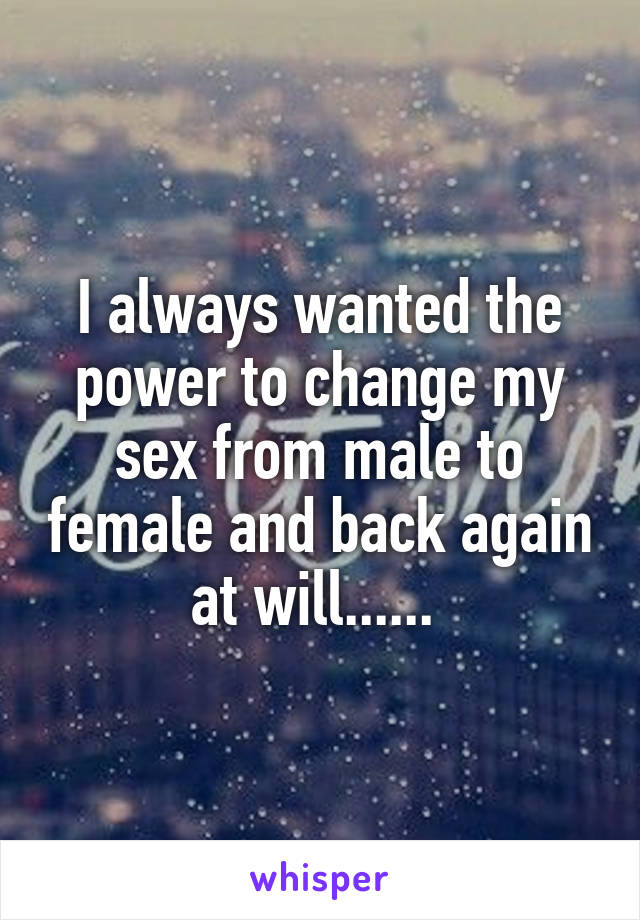 I always wanted the power to change my sex from male to female and back again at will......