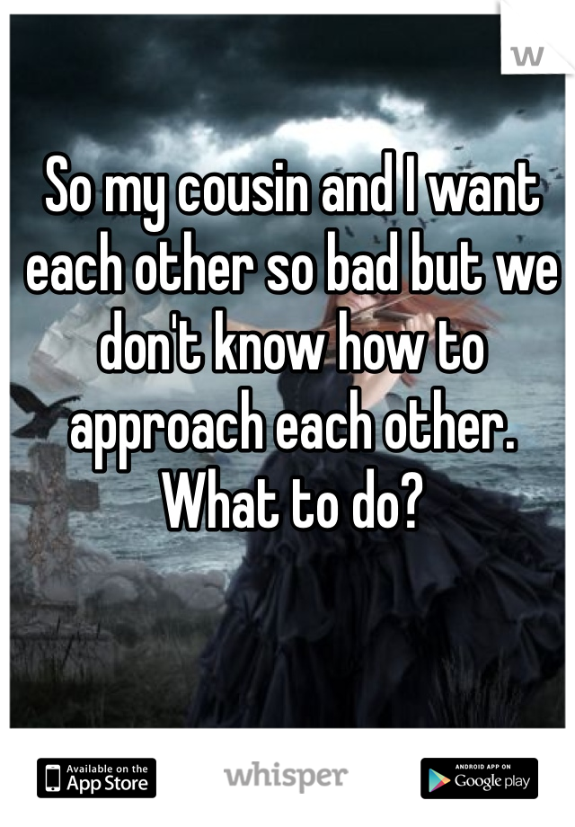 So my cousin and I want each other so bad but we don't know how to approach each other. What to do?