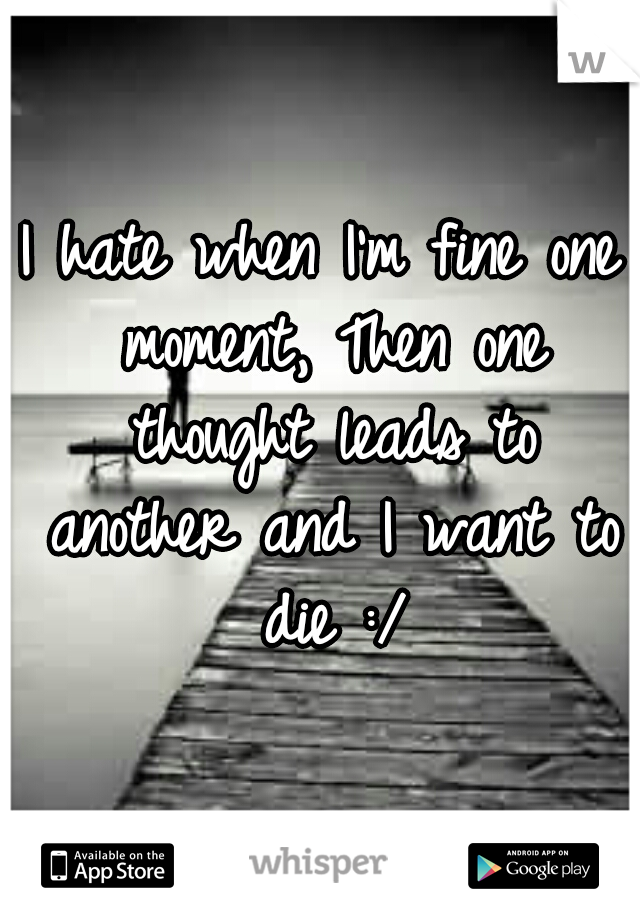 I hate when I'm fine one moment, Then one thought leads to another and I want to die :/