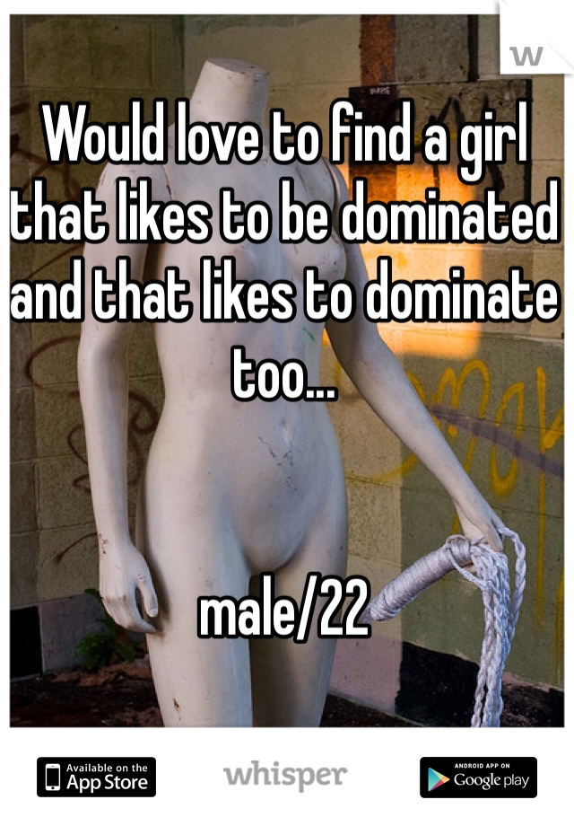 Would love to find a girl that likes to be dominated and that likes to dominate too...   male/22