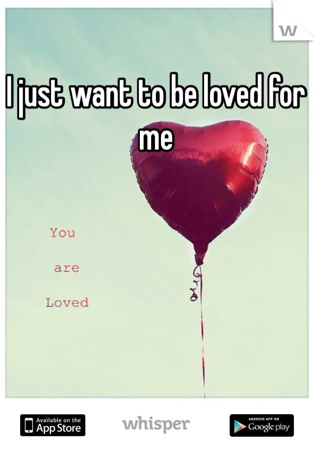 I just want to be loved for me