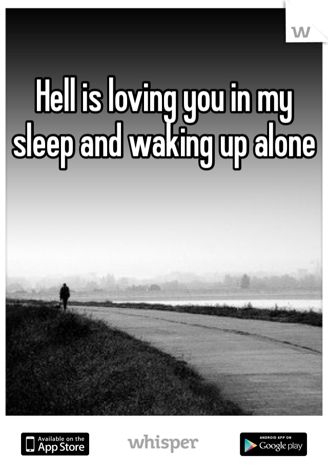 Hell is loving you in my sleep and waking up alone