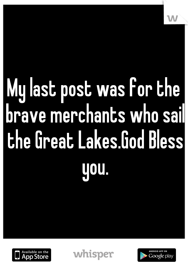 My last post was for the brave merchants who sail the Great Lakes.God Bless you.